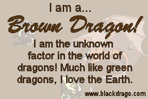 Brown dragons love earth, but can vary quite a lot from individual to individual